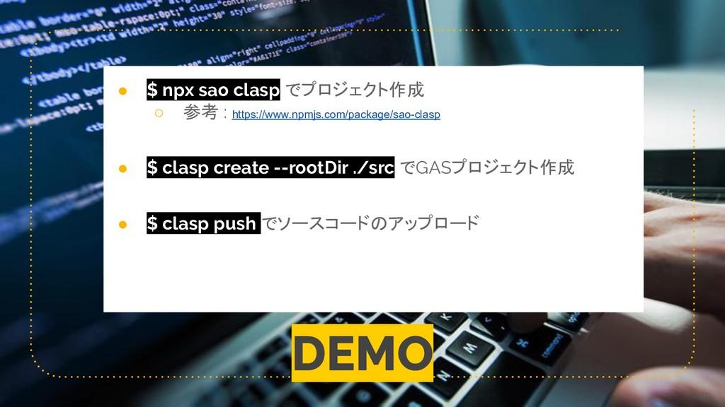 DEMO ● $ npx sao clasp でプロジェクト作成 ○ 参考 : https:/...