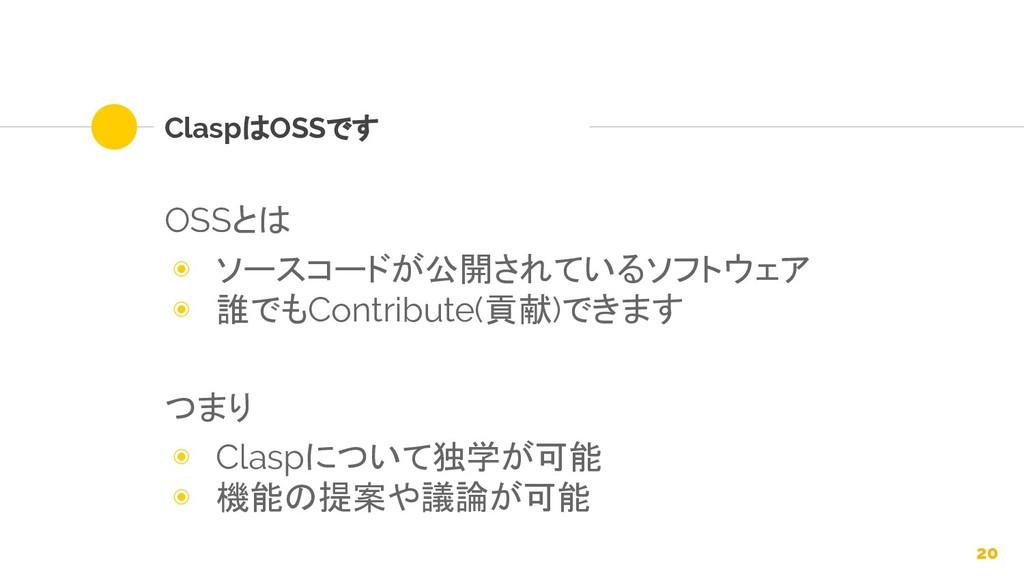ClaspはOSSです OSSとは ◉ ソースコードが公開されているソフトウェア ◉ 誰でもC...
