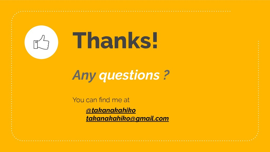 Any questions ? You can find me at ● @takanakahi...