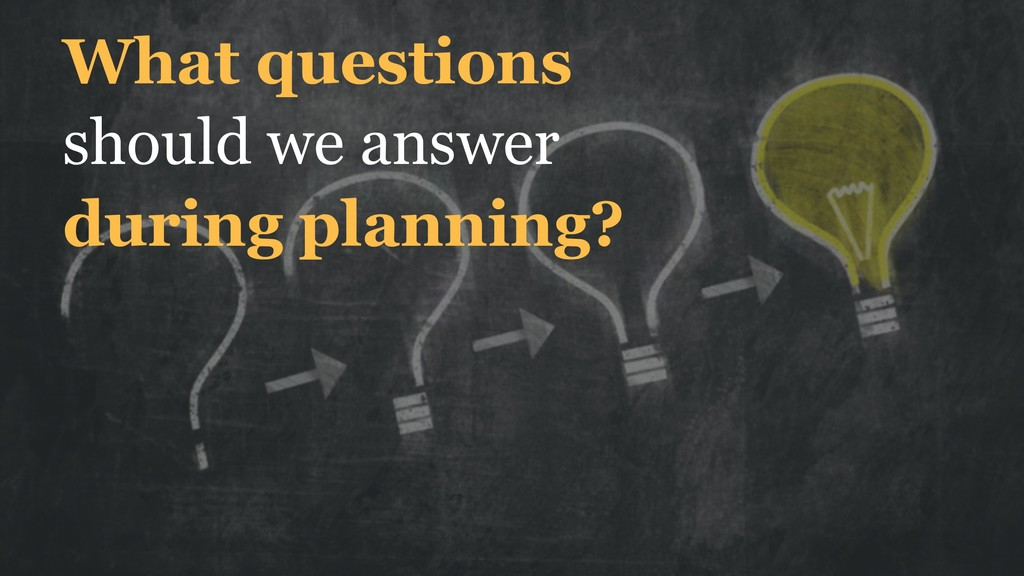 What questions should we answer during planning?