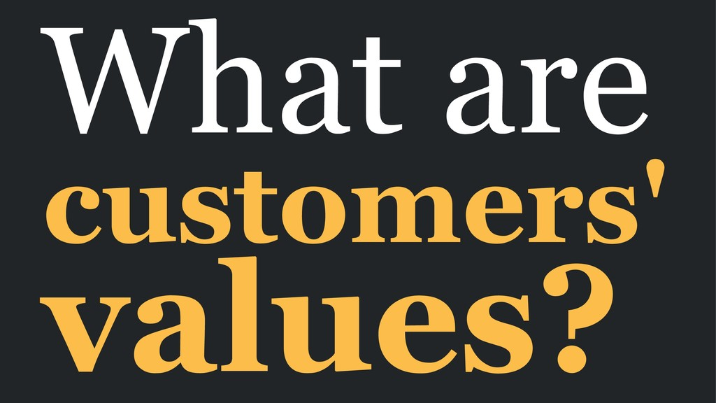 What are customers' values?