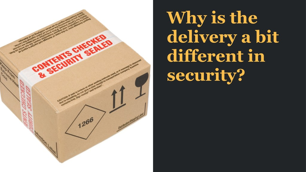 Why is the delivery a bit different in security?