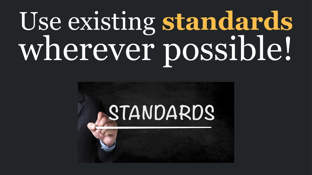 Use existing standards wherever possible!