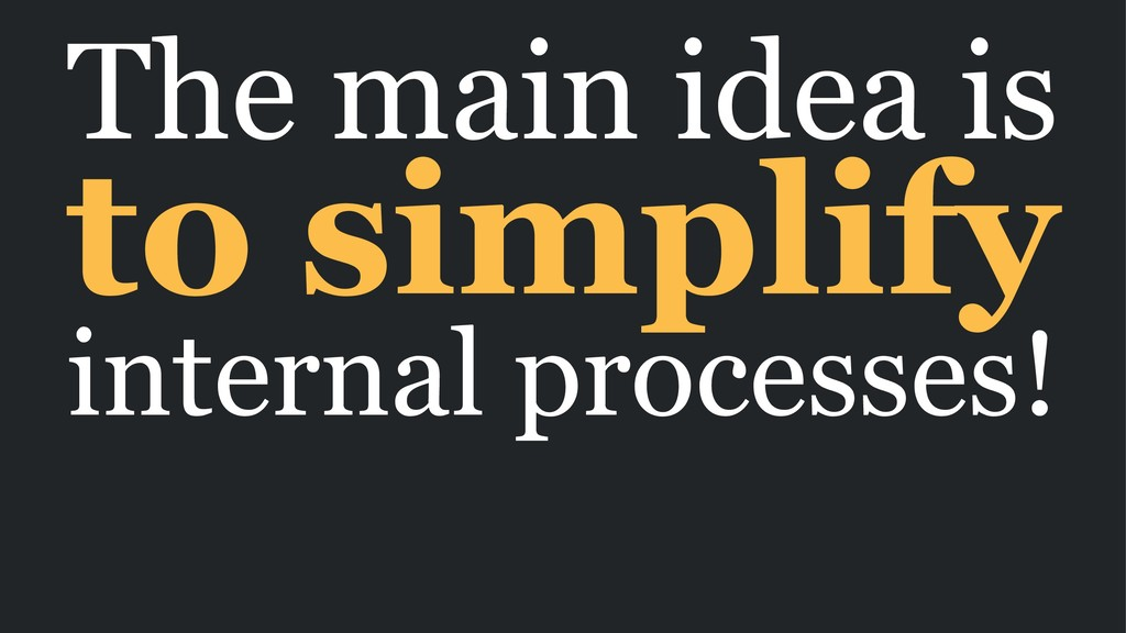 The main idea is to simplify internal processes!