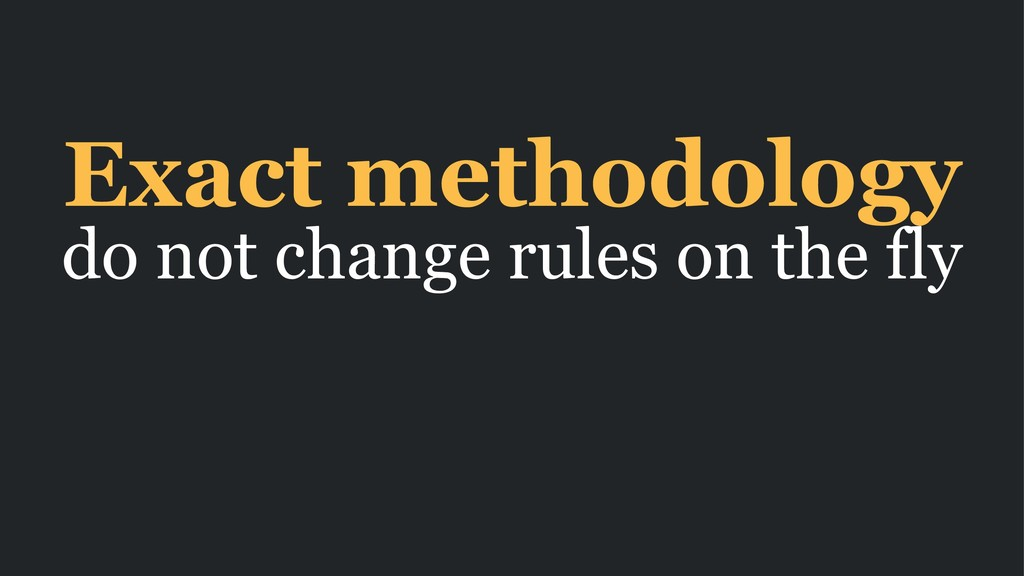 Exact methodology do not change rules on the fly