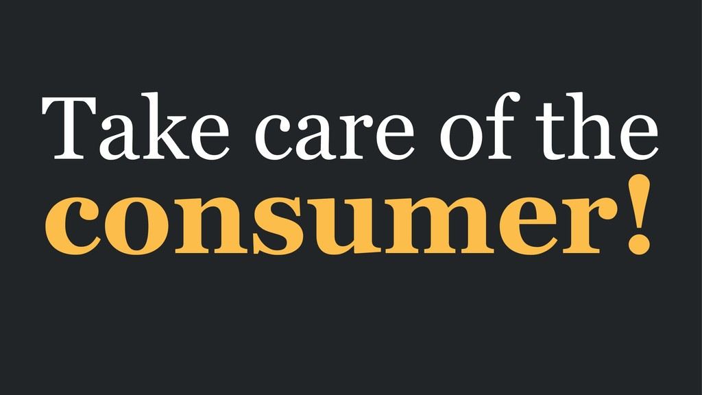 Take care of the consumer!