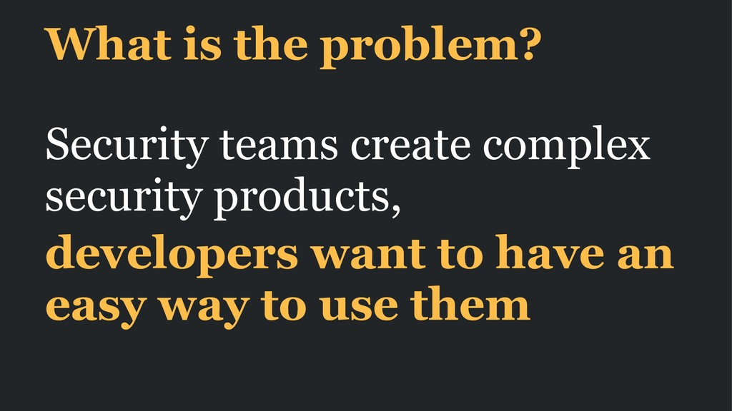 What is the problem? Security teams create comp...