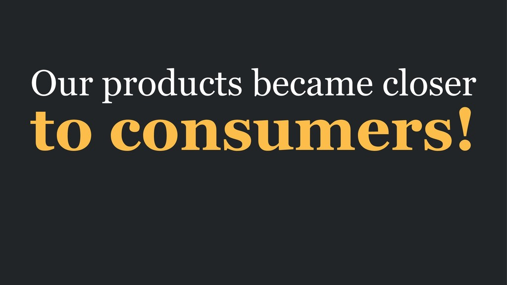 Our products became closer to consumers!