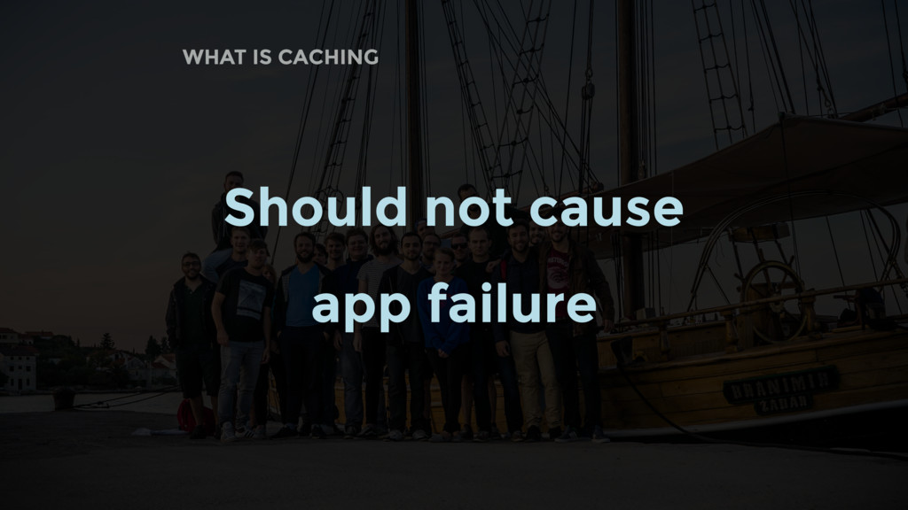 WHAT IS CACHING Should not cause app failure