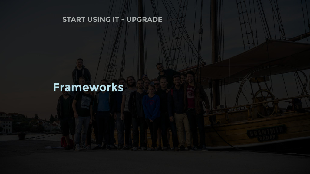 START USING IT - UPGRADE Frameworks