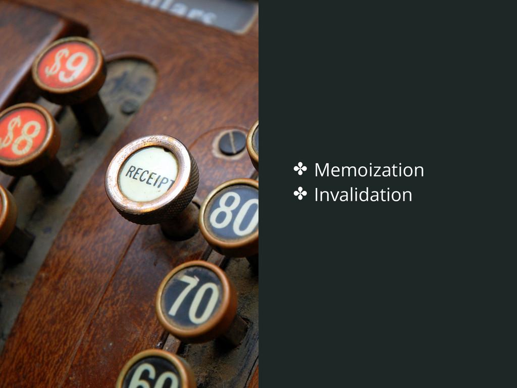 ✤ Memoization ✤ Invalidation