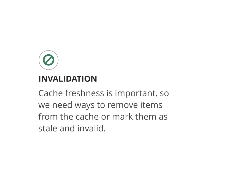 INVALIDATION ○ Cache freshness is important, so...