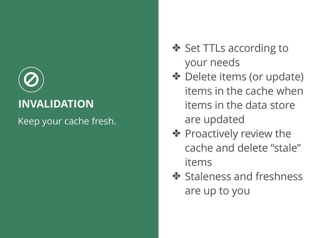 Keep your cache fresh. INVALIDATION ○ ✤ Set TTL...