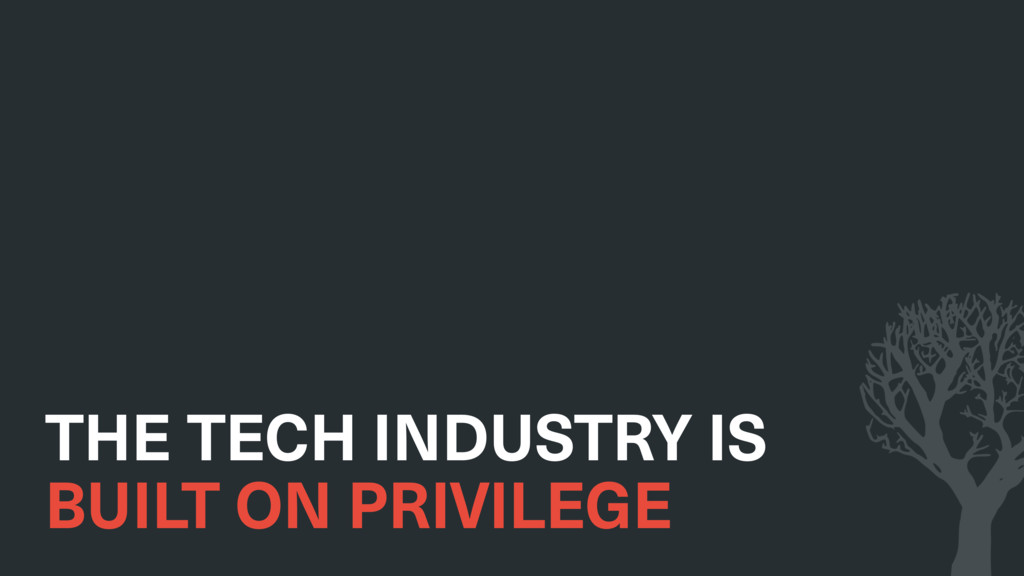 THE TECH INDUSTRY IS BUILT ON PRIVILEGE