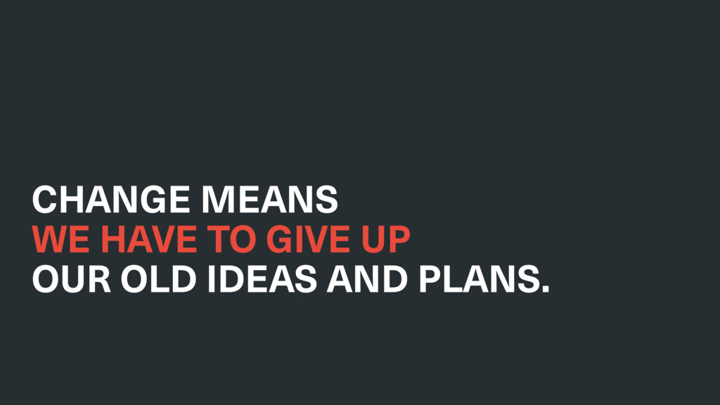 CHANGE MEANS WE HAVE TO GIVE UP OUR OLD IDEAS ...