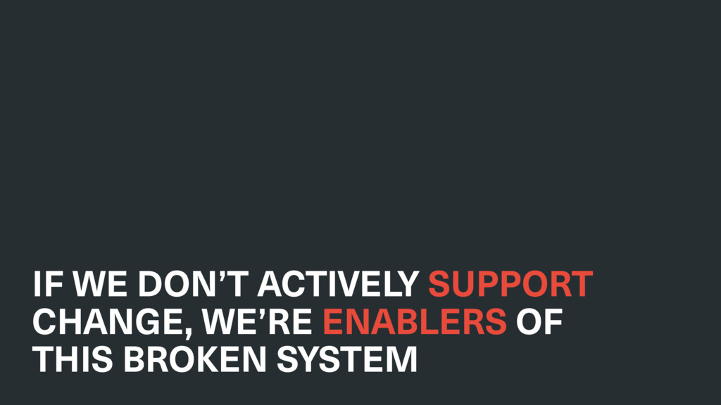 IF WE DON'T ACTIVELY SUPPORT CHANGE, WE'RE ENAB...