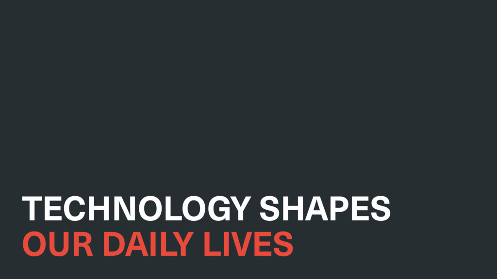 TECHNOLOGY SHAPES OUR DAILY LIVES