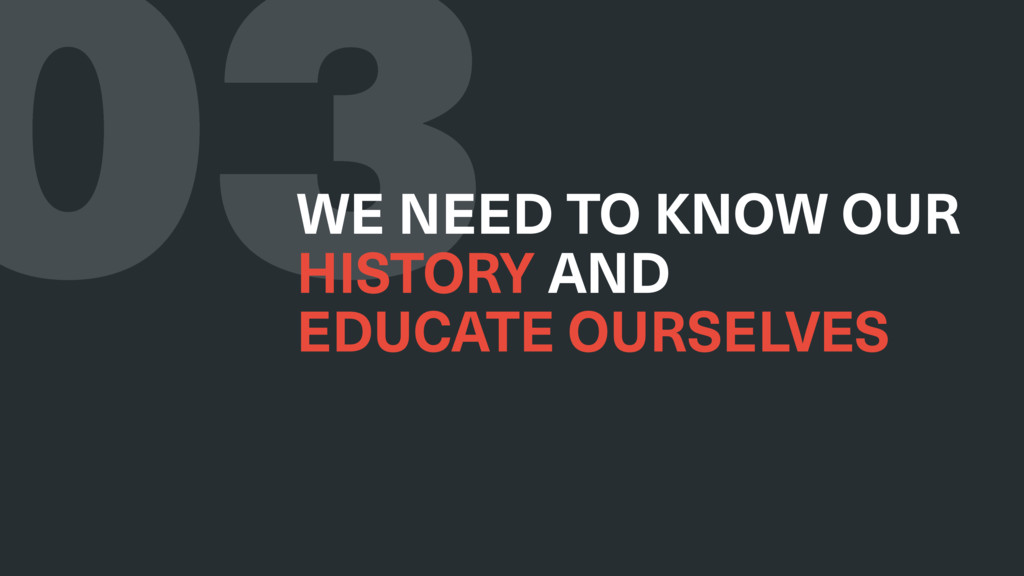 03 WE NEED TO KNOW OUR HISTORY AND EDUCATE OU...