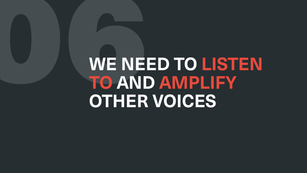 06 WE NEED TO LISTEN TO AND AMPLIFY OTHER VOICES