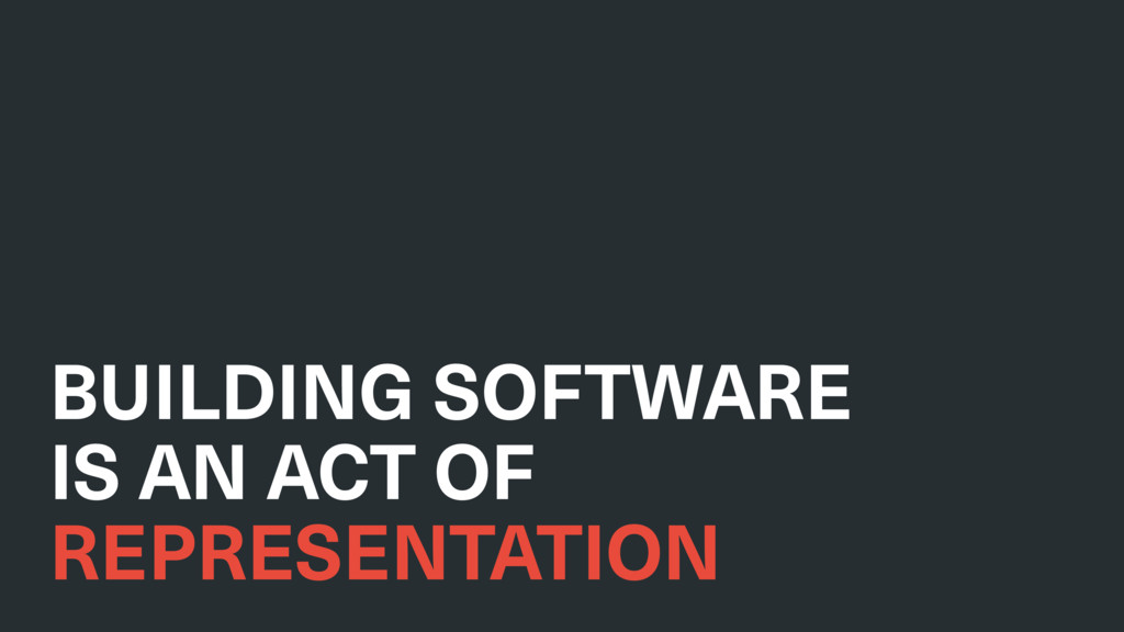 BUILDING SOFTWARE IS AN ACT OF REPRESENTATION