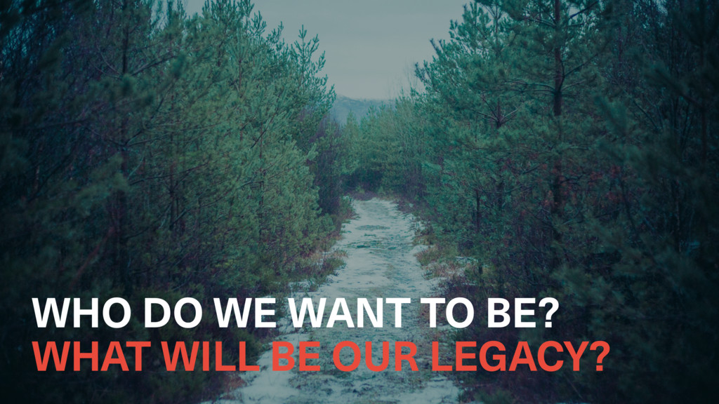 WHO DO WE WANT TO BE? WHAT WILL BE OUR LEGACY?