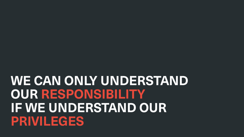 WE CAN ONLY UNDERSTAND OUR RESPONSIBILITY IF WE...