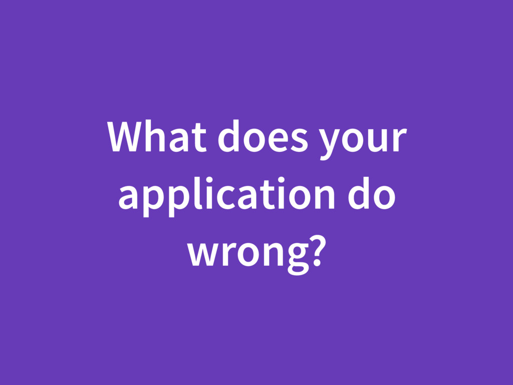 What does your application do wrong?