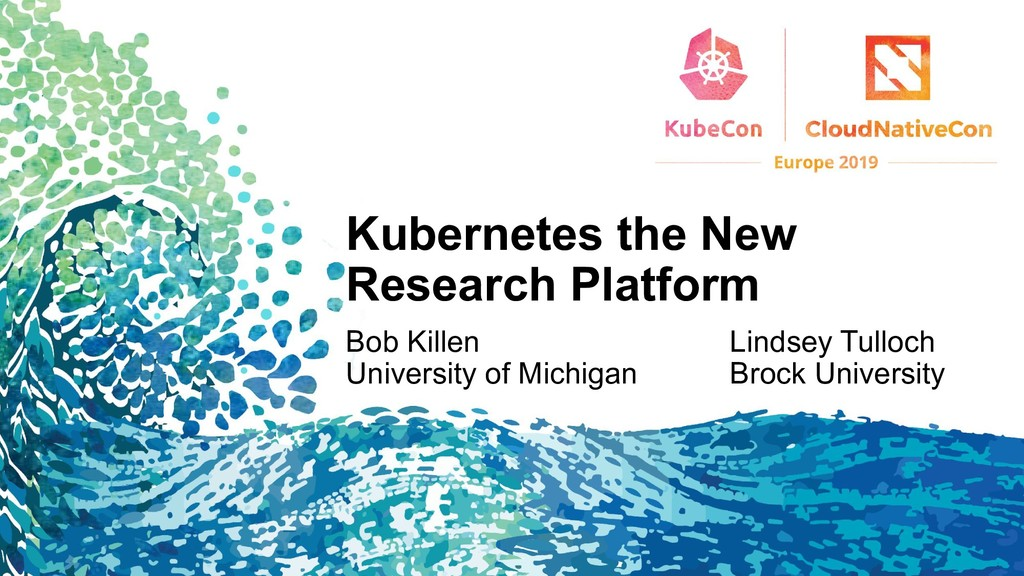 Kubernetes the New Research Platform Bob Killen...