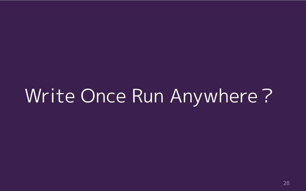 Write Once Run Anywhere? 28