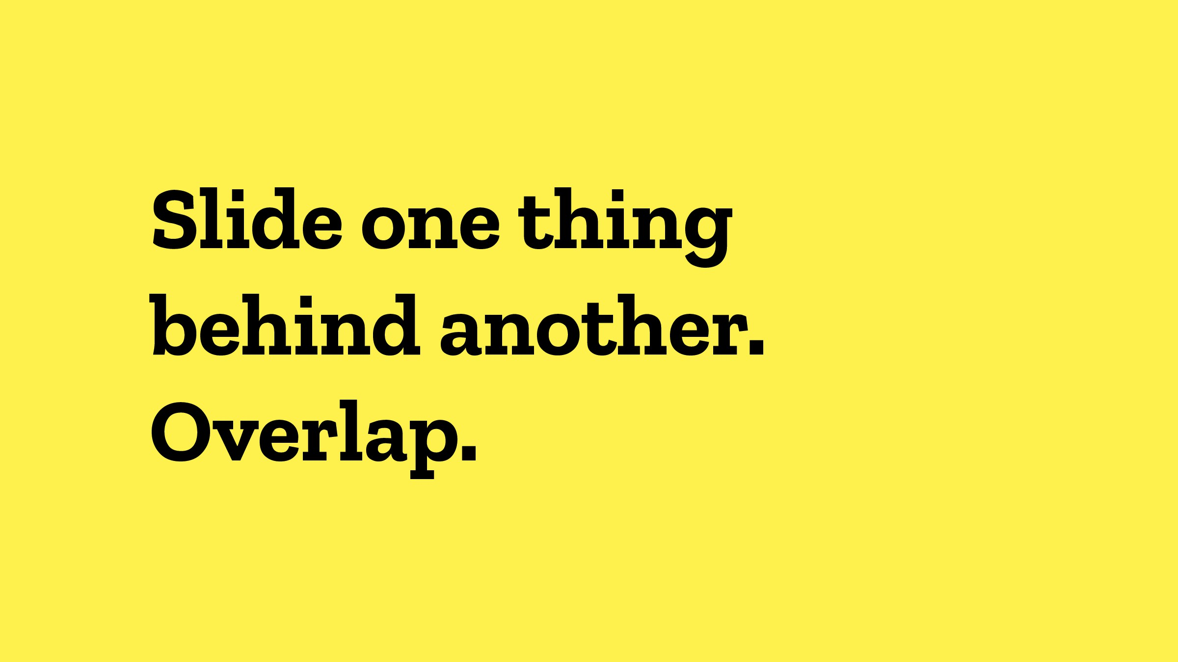 Slide one thing behind another. Overlap.