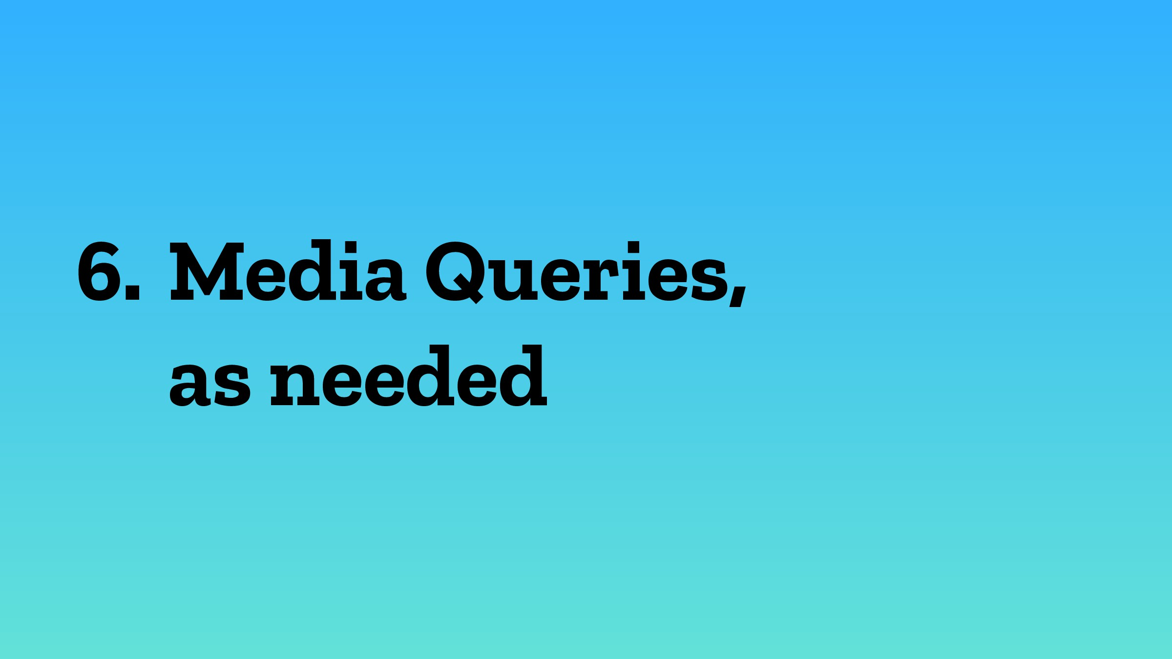 6. Media Queries, as needed