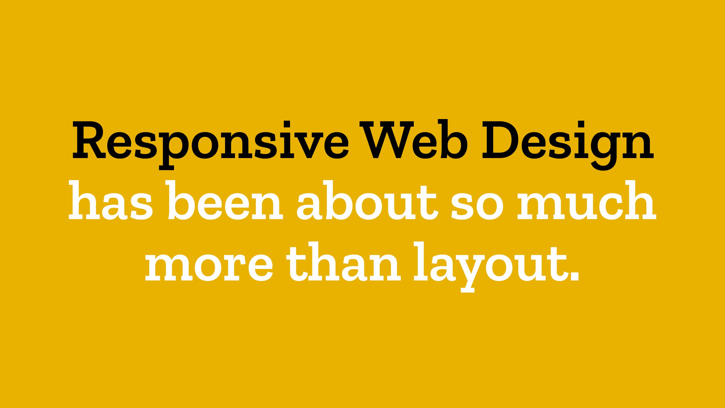 Responsive Web Design  has been about so much ...
