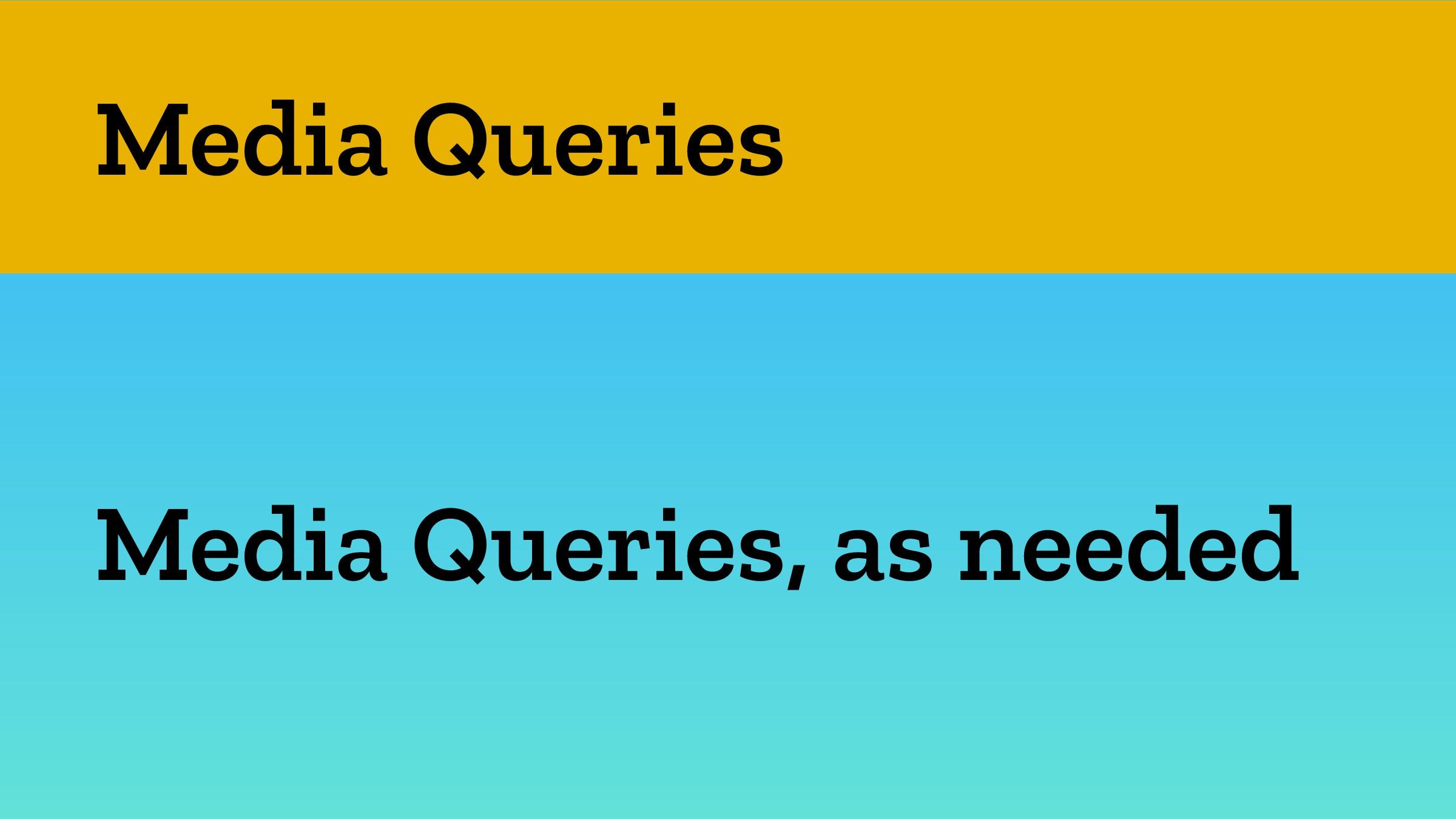 Media Queries Media Queries, as needed