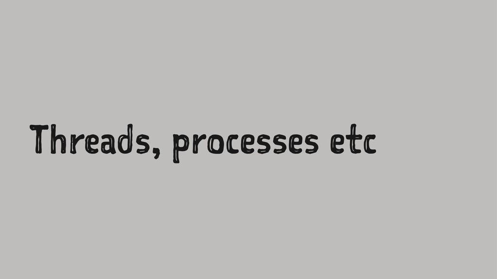 Threads, processes etc