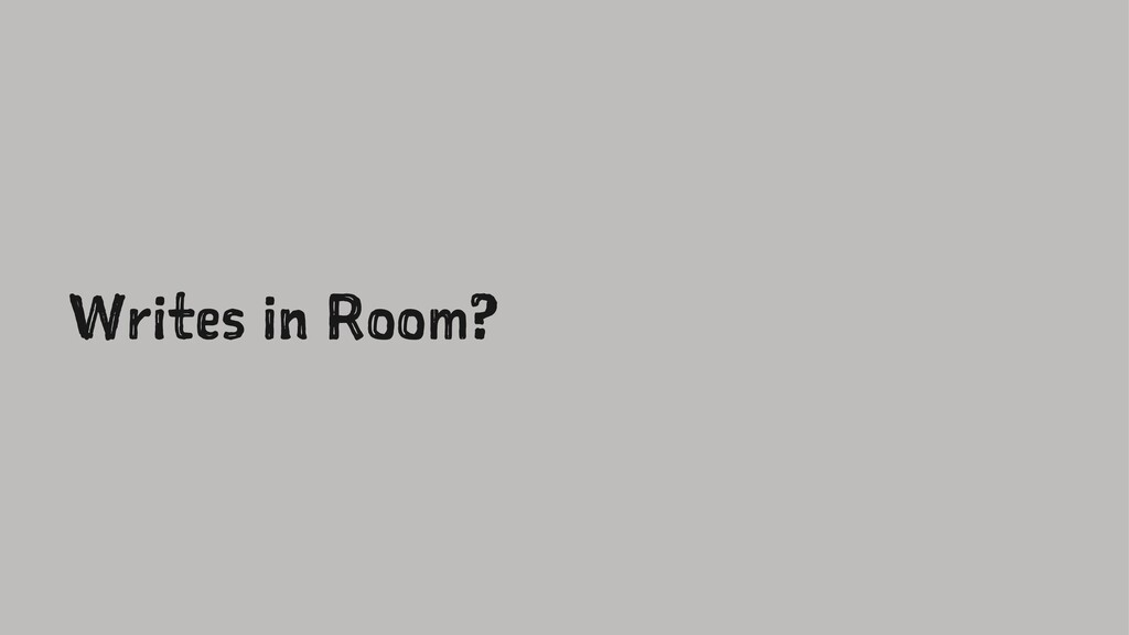 Writes in Room?
