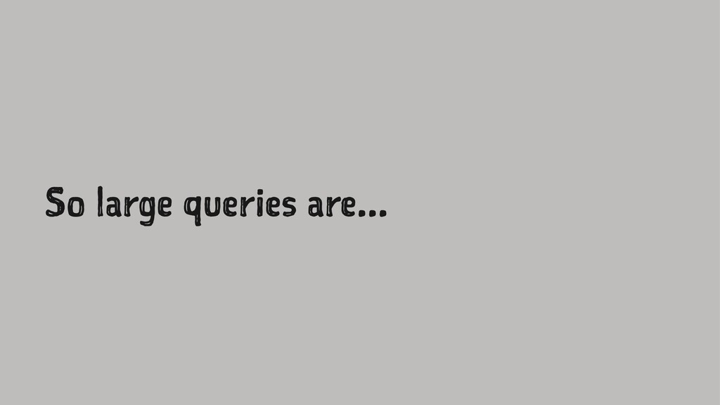 So large queries are...