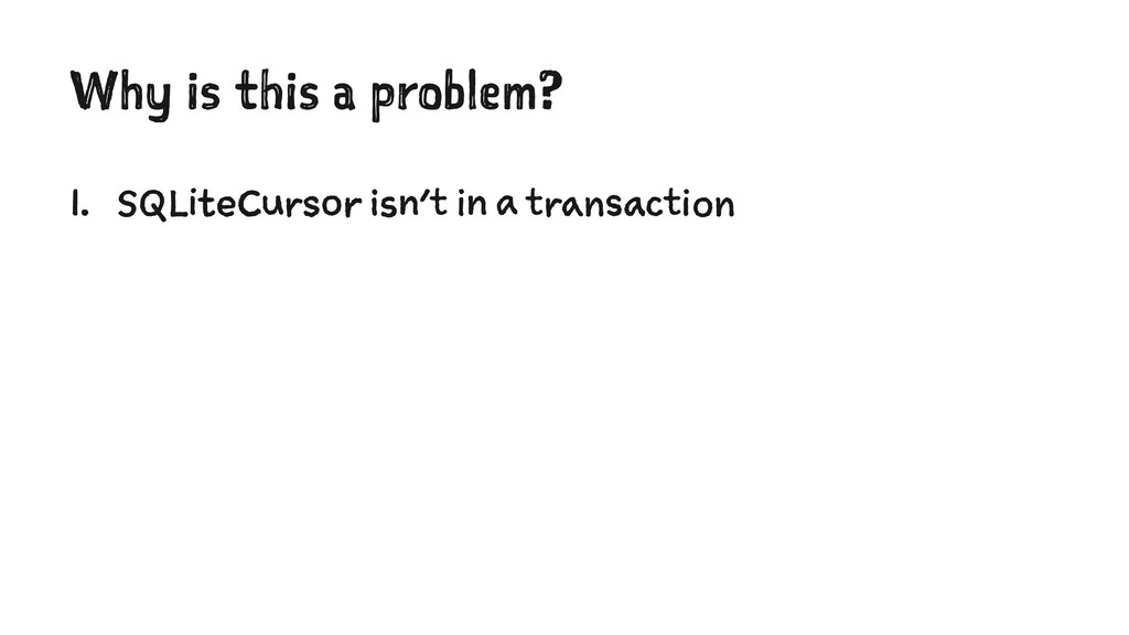 Why is this a problem? 1. SQLiteCursor isn't in...