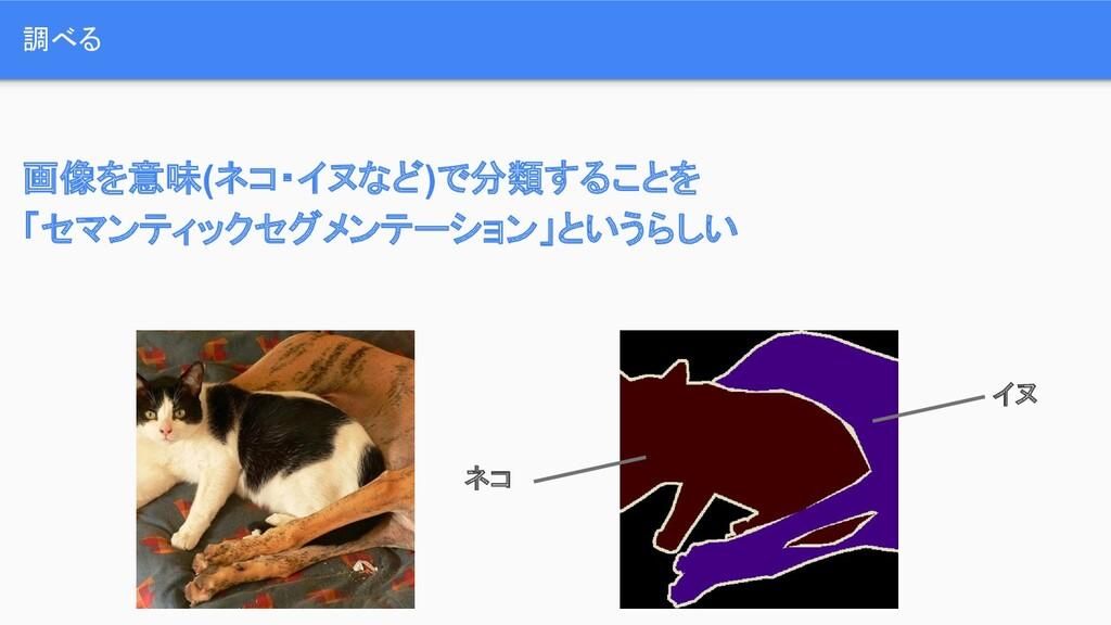 画像を意味(ネコ・イヌなど)で分類することを 「セマンティックセグメンテーション」というらしい...