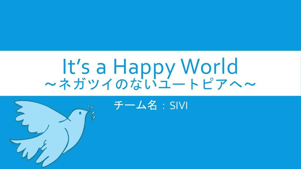 It's a Happy World ~ネガツイのないユートピアへ~ チーム名:SIVI