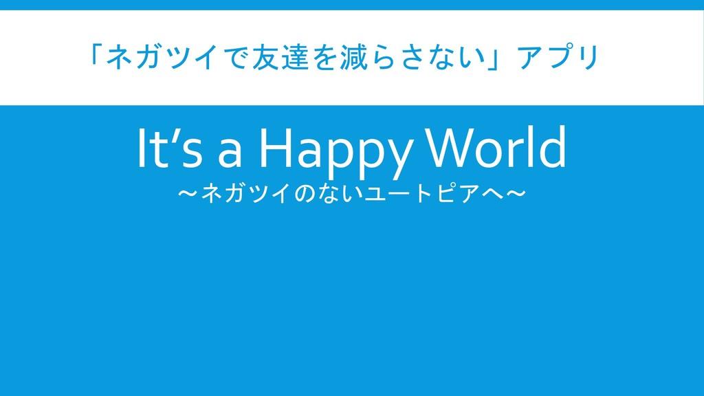 「ネガツイで友達を減らさない」アプリ It's a Happy World ~ネガツイのないユ...
