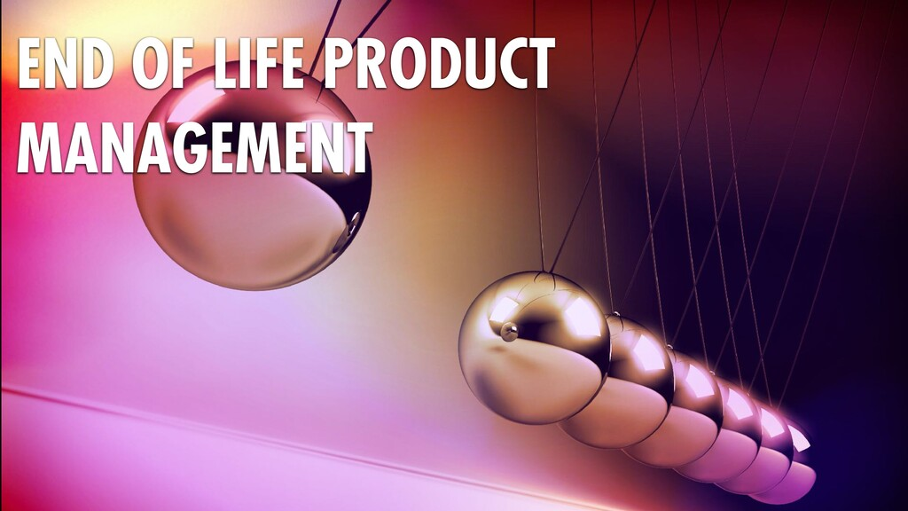 END OF LIFE PRODUCT MANAGEMENT