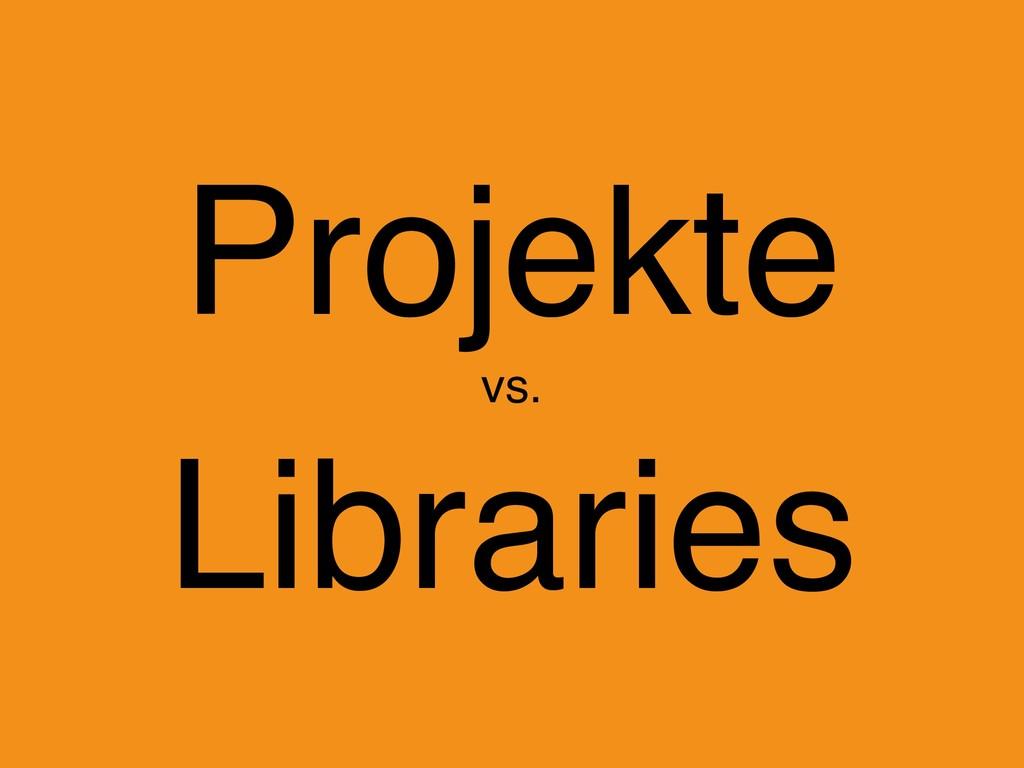 Projekte  vs. Libraries
