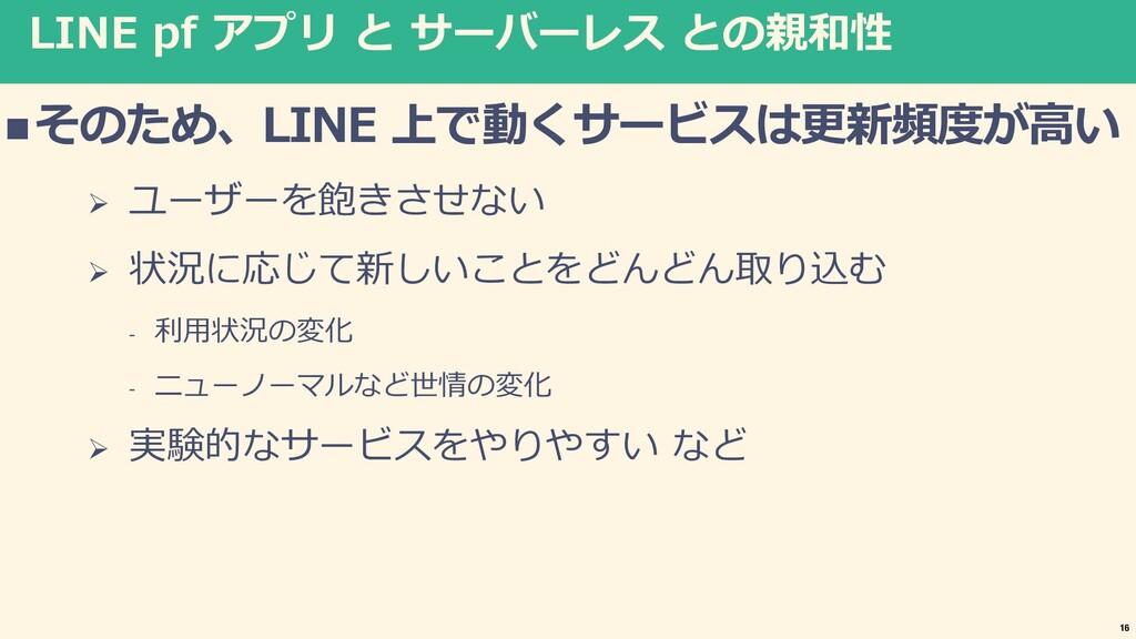LINE pf アプリ と サーバーレス との親和性 nそのため、LINE 上で動くサービスは...