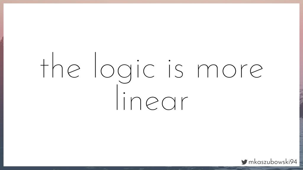 mkaszubowski94 the logic is more linear