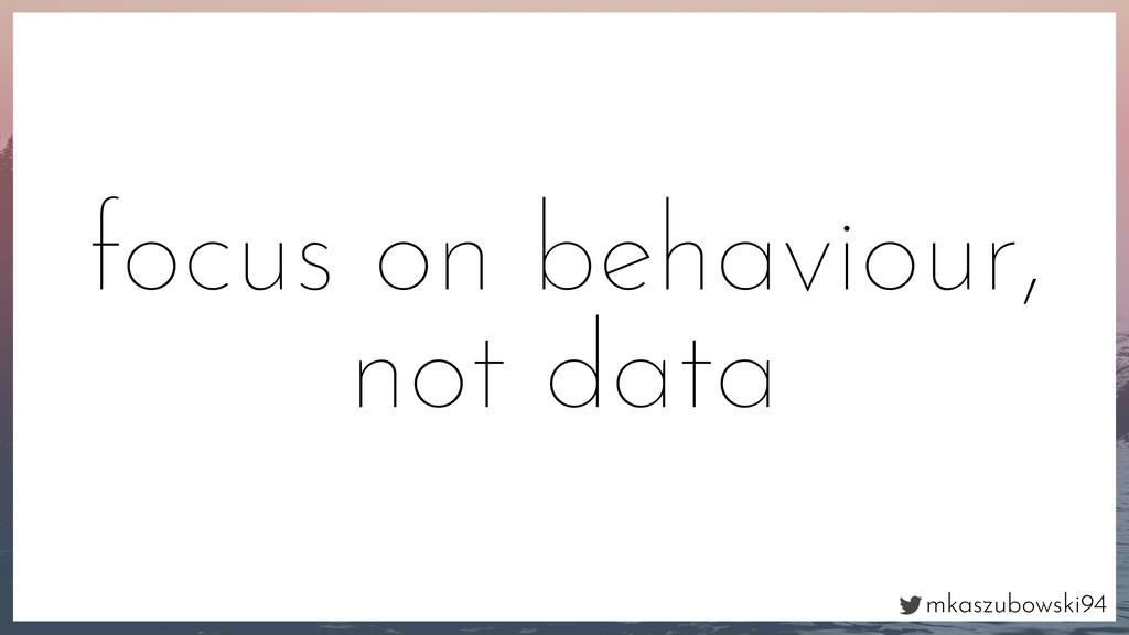 mkaszubowski94 focus on behaviour, not data