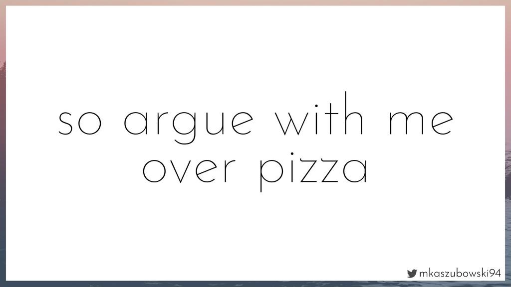 mkaszubowski94 so argue with me over pizza