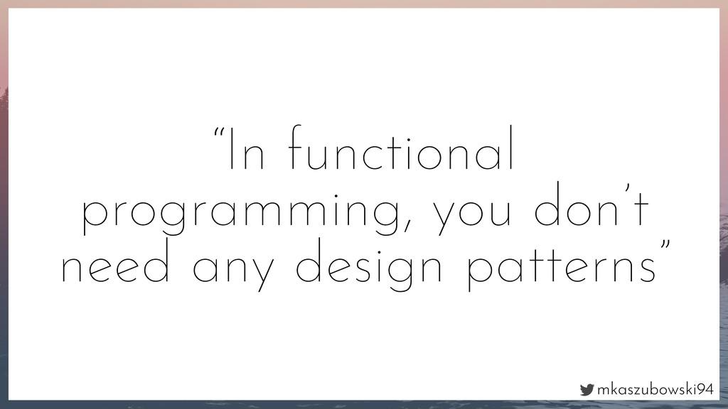 """mkaszubowski94 """"In functional programming, you ..."""