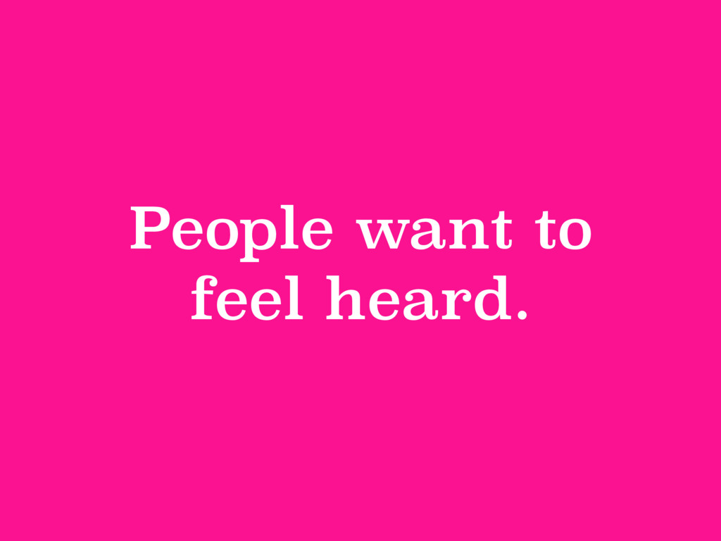 People want to feel heard.