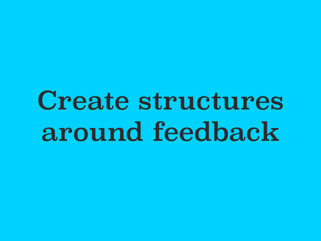Create structures around feedback