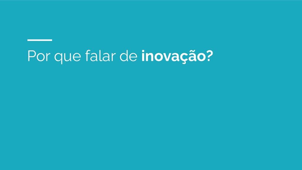 Por que falar de inovação?